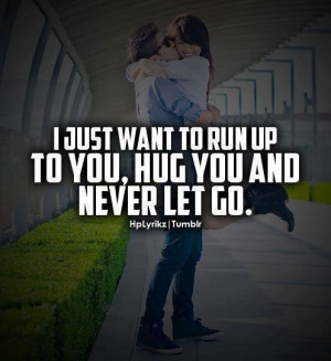 Just Want To Run Up To You Hug You And Never Let Go