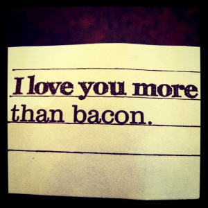 love you more than bacon. This is probably the highest compliment I ...