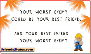 ... enemy could be your best friend, and your best friend your worst enemy