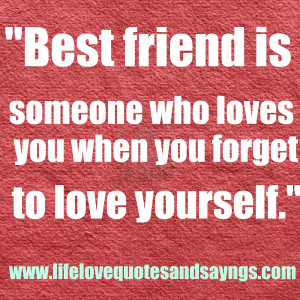 Best friend is someone who loves you when you forget to love yourself ...
