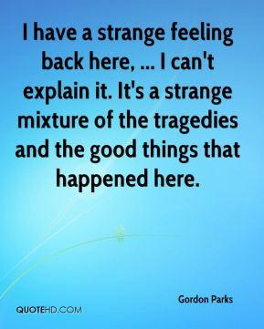 Gordon Parks - I have a strange feeling back here, ... I can't explain ...