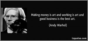 Making money is art and working is art and good business is the best ...