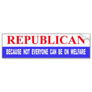 Republican Because Not Everyone Can Be On Welfare Bumper Stickers