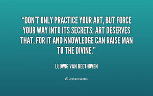 beethoven quotes dont only practice your art don 39 t only practice ...