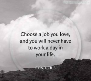 Choose A Job You Love And you Will Never Have To Work A Day In Your ...