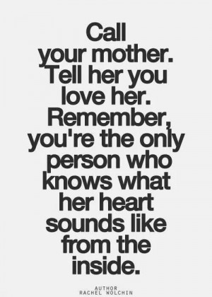 Call your mother she loves you