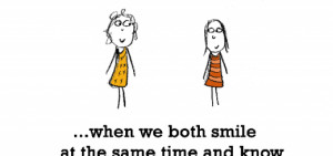 Friendship is, when we both smile at the same time.