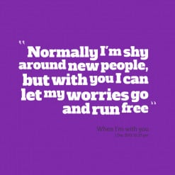 Normally I\'m shy around new people, but with you I can let my worries ...