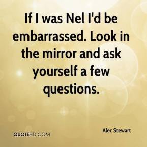 ... be embarrassed. Look in the mirror and ask yourself a few questions