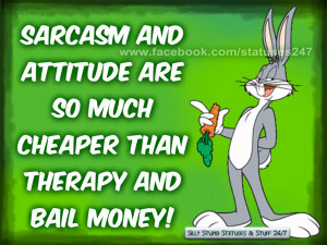 Sarcasm and attitude are so much cheaper than therapy