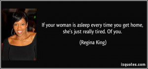your woman is asleep every time you get home, she's just really tired ...