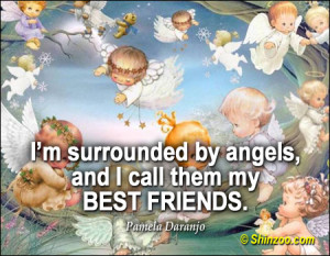 ... by angels, and I call them my best friends. -Pamela Daranjo