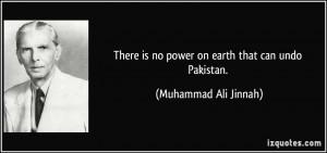 ... is no power on earth that can undo Pakistan. - Muhammad Ali Jinnah