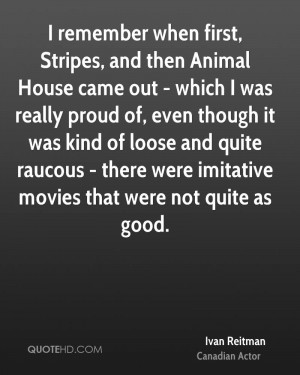remember when first, Stripes, and then Animal House came out - which ...