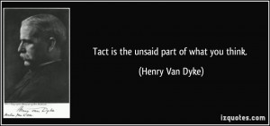 Tact is the unsaid part of what you think. - Henry Van Dyke