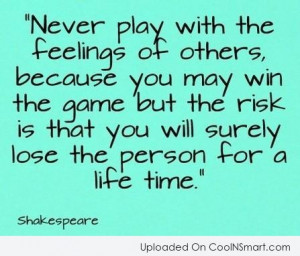 Quote: Never play with the feelings of others,...