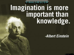 Imagination is more important than knowledge …