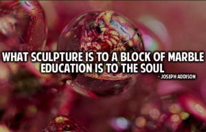 What sculpture is to a block of marble education is to the soul.