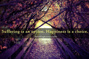 Suffering is an option. Happiness is a choice.