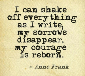 """... write; my sorrows disappear, my courage is reborn."""" ― Anne Frank"""