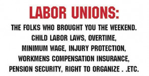 Labor Unions: The folks who brought you the weekends, . . . .