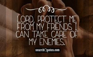 lord protect me from my friends i can take care of my enemies