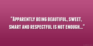 Apparently being beautiful, sweet, smart and respectful is not enough ...