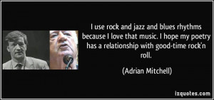use rock and jazz and blues rhythms because I love that music. I ...