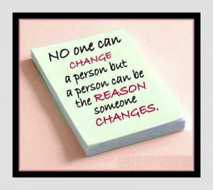 no one can change a person but a person can be the reason someone ...