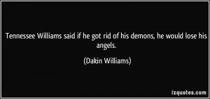 ... he got rid of his demons, he would lose his angels. - Dakin Williams