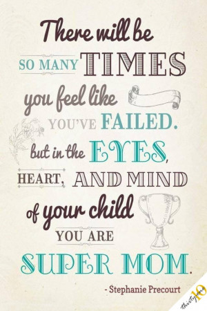 ... , but in the eyes, heart, and mind of your child, you are super mom