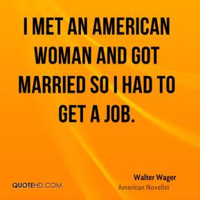 Walter Wager - I met an American woman and got married so I had to get ...