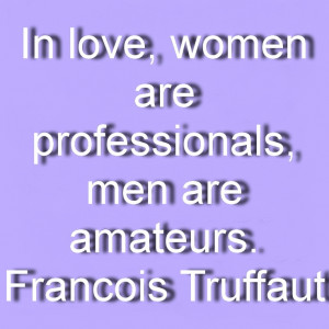... , men are amateurs. Francois Truffaut Great Quotes About Women