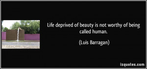 ... of beauty is not worthy of being called human. - Luis Barragan