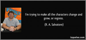 quote-i-m-trying-to-make-all-the-characters-change-and-grow-or-regress ...