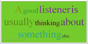 good listener is usually thinking about something else.