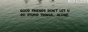 good friends don't let u do stupid things... alone. , Pictures