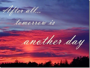 But tomorrow is another day, so they say, and I have someplans that ...