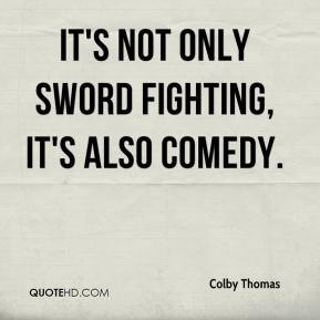 Colby Thomas - It's not only sword fighting, it's also comedy.