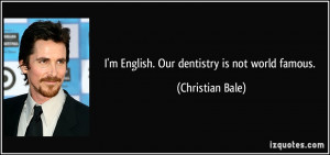 English. Our dentistry is not world famous. - Christian Bale