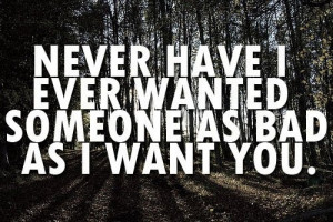 Never have I ever wanted someone as bad as I want you.