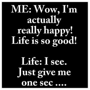 Life is good!! Life..give me a second..