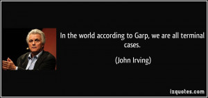 In the world according to Garp, we are all terminal cases. - John ...