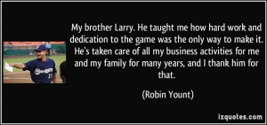 My brother Larry. He taught me how hard work and dedication to the ...