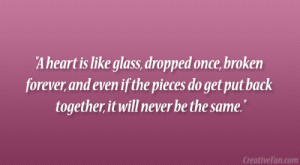 heart is like glass, dropped once, broken forever, and even if the ...