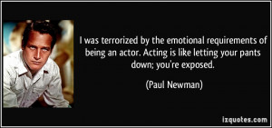 ... Acting is like letting your pants down; you're exposed. - Paul Newman