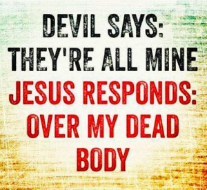 Devil says: They're all mine. Jesus Responds: over my dead body
