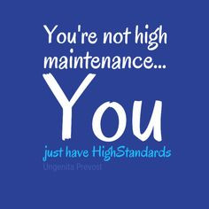 You're not high maintenance...You just have #HighStandards #Quotes # ...