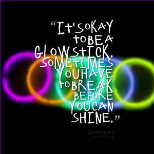 Quotes Picture: it's okay to be a glowstick sometimes you have to ...