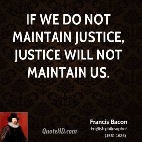 ... Bacon - If we do not maintain justice, justice will not maintain us